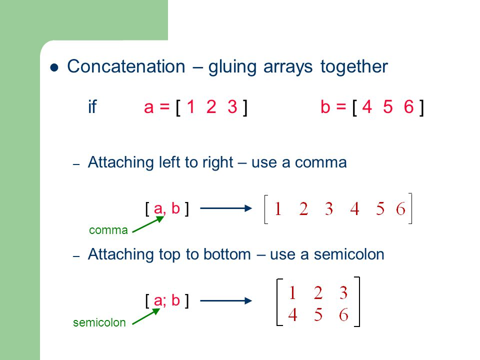 Concatenation – gluing arrays together if a = [ ] b = [ ] – Attaching left to right – use a comma [ a, b ] – Attaching top to bottom – use a semicolon [ a; b ] semicolon comma