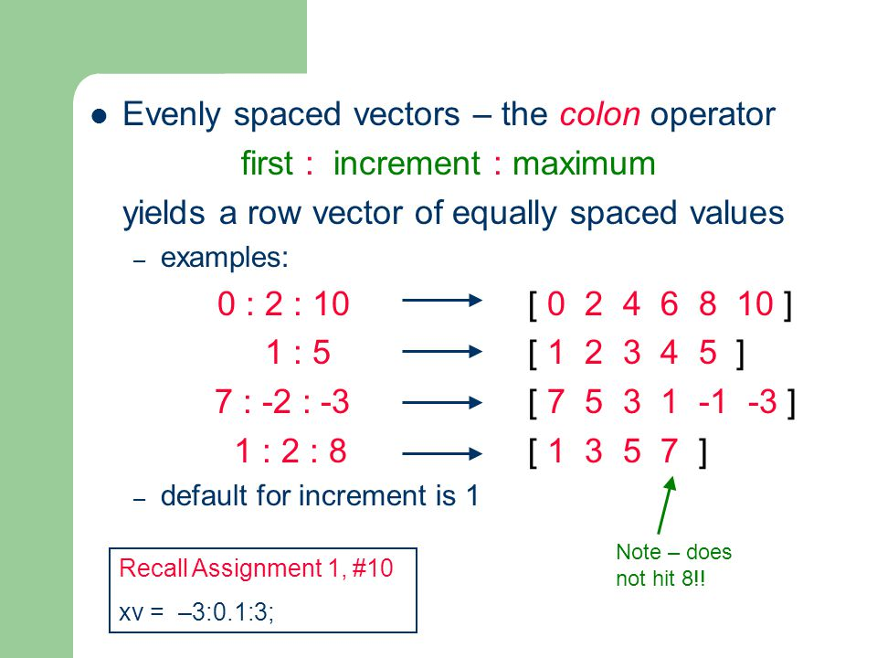 Evenly spaced vectors – the colon operator first : increment : maximum yields a row vector of equally spaced values – examples: 0 : 2 : 10 [ ] 1 : 5 [ ] 7 : -2 : -3 [ ] 1 : 2 : 8 [ ] – default for increment is 1 Note – does not hit 8!.