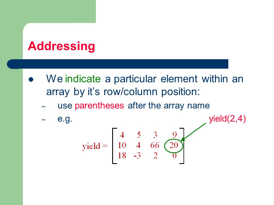 Addressing We indicate a particular element within an array by it's row/column position: – use parentheses after the array name – e.g.