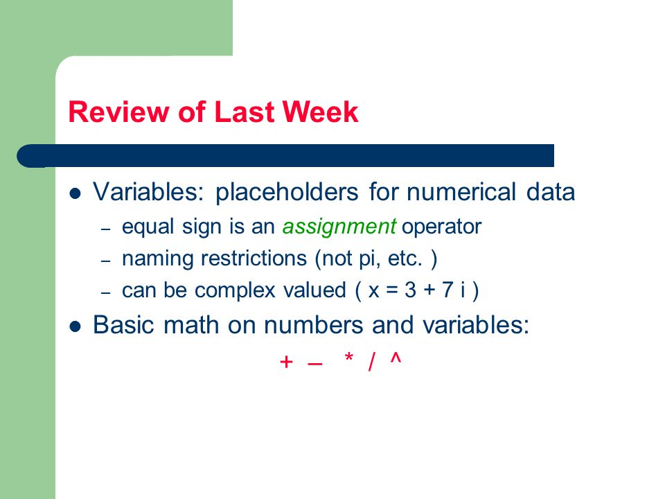 Review of Last Week Variables: placeholders for numerical data – equal sign is an assignment operator – naming restrictions (not pi, etc.