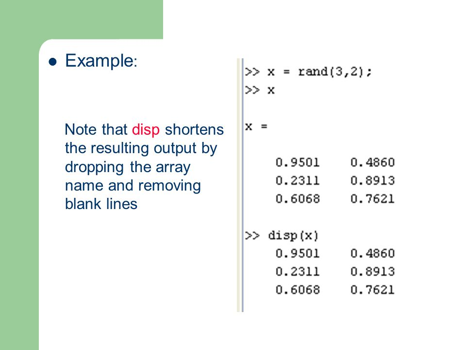 Example : Note that disp shortens the resulting output by dropping the array name and removing blank lines