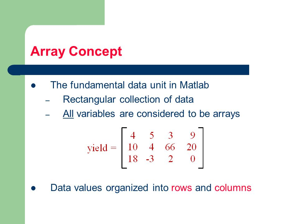 Array Concept The fundamental data unit in Matlab – Rectangular collection of data – All variables are considered to be arrays Data values organized into rows and columns