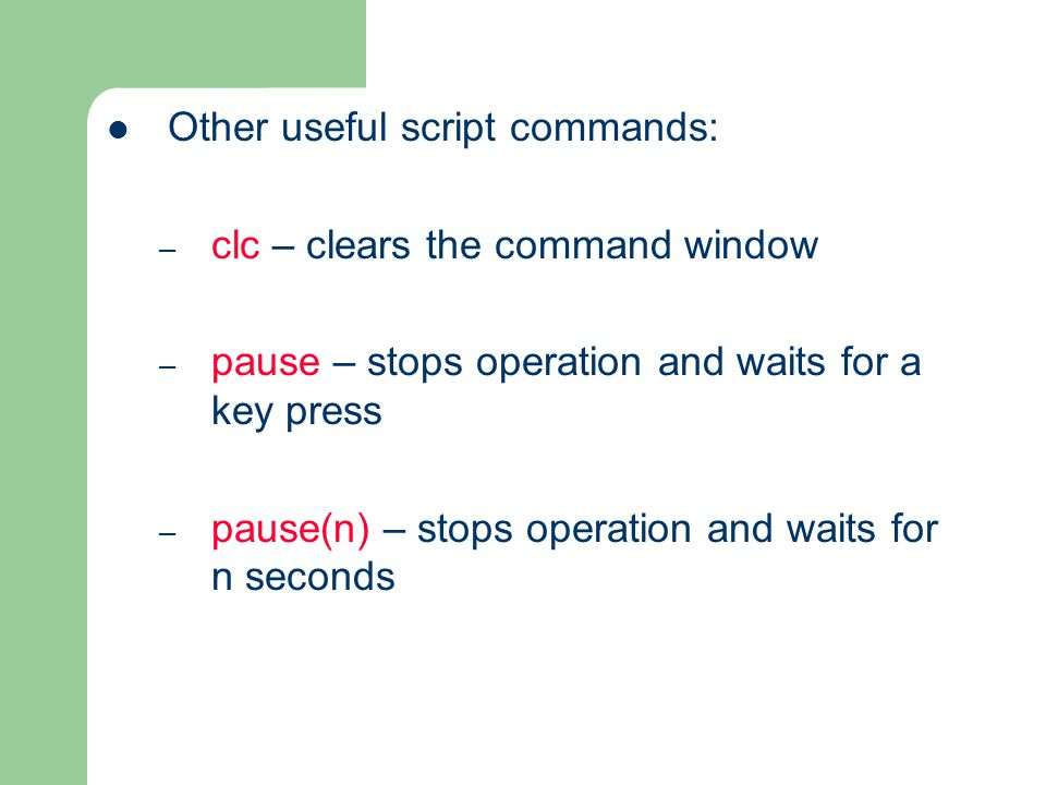 Other useful script commands: – clc – clears the command window – pause – stops operation and waits for a key press – pause(n) – stops operation and waits for n seconds