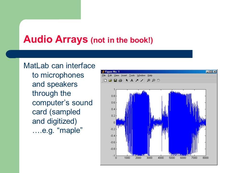 Audio Arrays (not in the book!) MatLab can interface to microphones and speakers through the computer's sound card (sampled and digitized) ….e.g.
