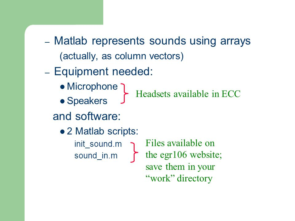 – Matlab represents sounds using arrays (actually, as column vectors) – Equipment needed: Microphone Speakers and software: 2 Matlab scripts: init_sound.m sound_in.m Headsets available in ECC Files available on the egr106 website; save them in your work directory