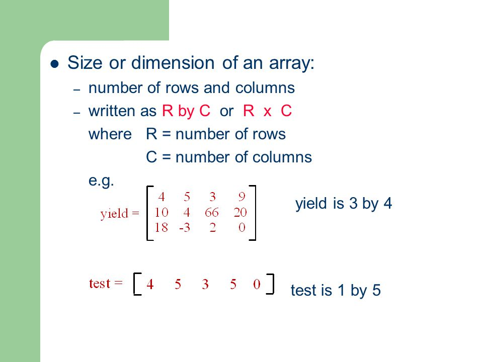 Size or dimension of an array: – number of rows and columns – written as R by C or R x C where R = number of rows C = number of columns e.g.