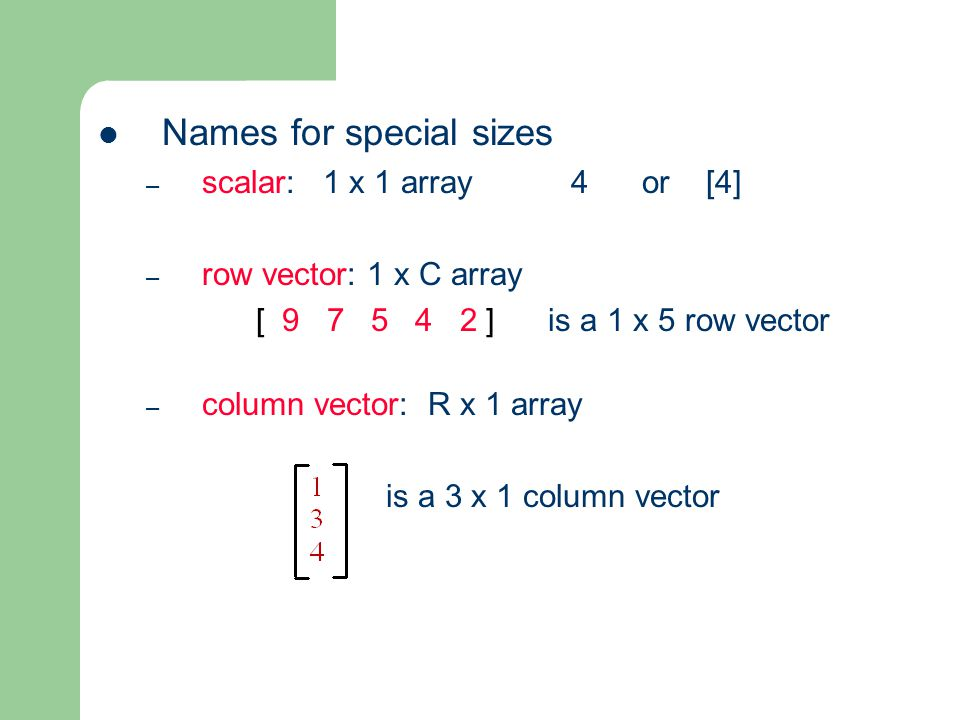 Names for special sizes – scalar: 1 x 1 array 4 or [4] – row vector: 1 x C array [ ] is a 1 x 5 row vector – column vector: R x 1 array is a 3 x 1 column vector
