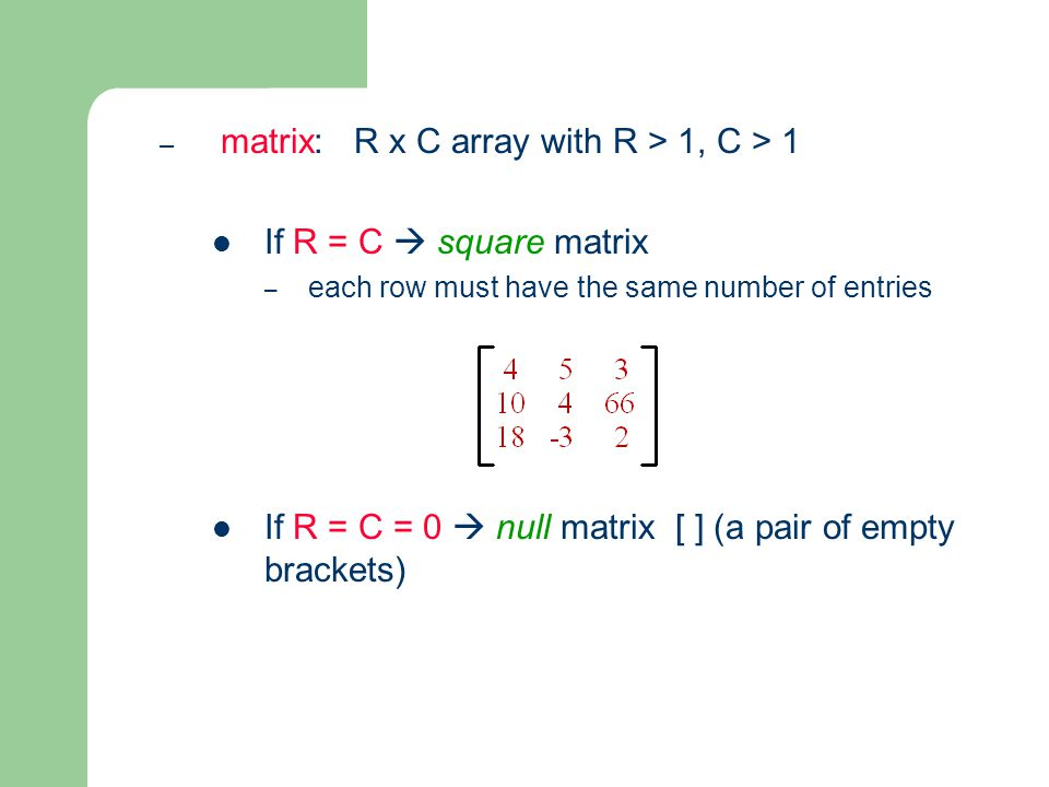 – matrix: R x C array with R > 1, C > 1 If R = C  square matrix – each row must have the same number of entries If R = C = 0  null matrix [ ] (a pair of empty brackets)