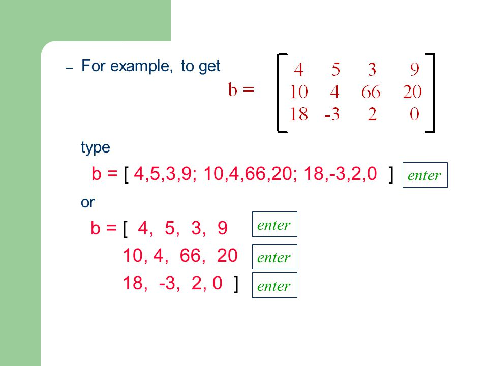 – For example, to get type b = [ 4,5,3,9; 10,4,66,20; 18,-3,2,0 ] or b = [ 4, 5, 3, 9 10, 4, 66, 20 18, -3, 2, 0 ] enter