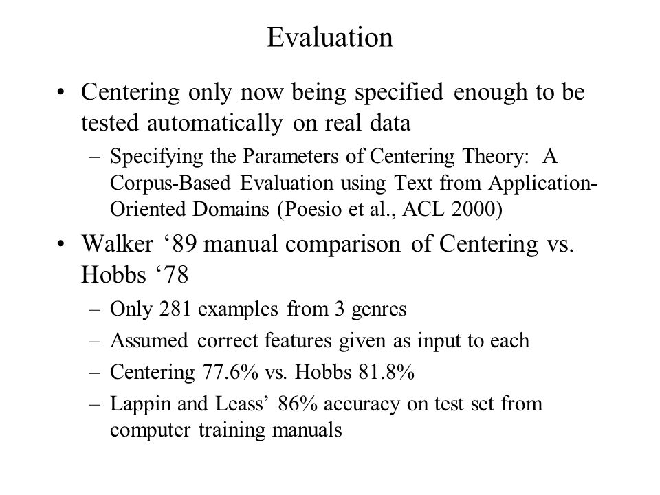 Evaluation Centering only now being specified enough to be tested automatically on real data –Specifying the Parameters of Centering Theory: A Corpus-Based Evaluation using Text from Application- Oriented Domains (Poesio et al., ACL 2000) Walker '89 manual comparison of Centering vs.