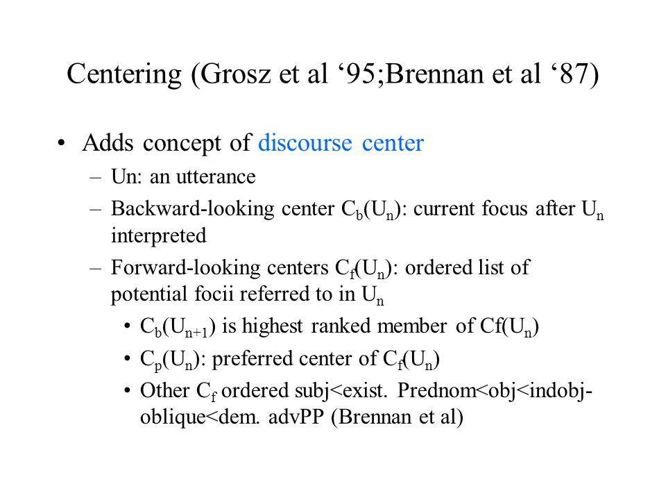 Centering (Grosz et al '95;Brennan et al '87) Adds concept of discourse center –Un: an utterance –Backward-looking center C b (U n ): current focus after U n interpreted –Forward-looking centers C f (U n ): ordered list of potential focii referred to in U n C b (U n+1 ) is highest ranked member of Cf(U n ) C p (U n ): preferred center of C f (U n ) Other C f ordered subj<exist.
