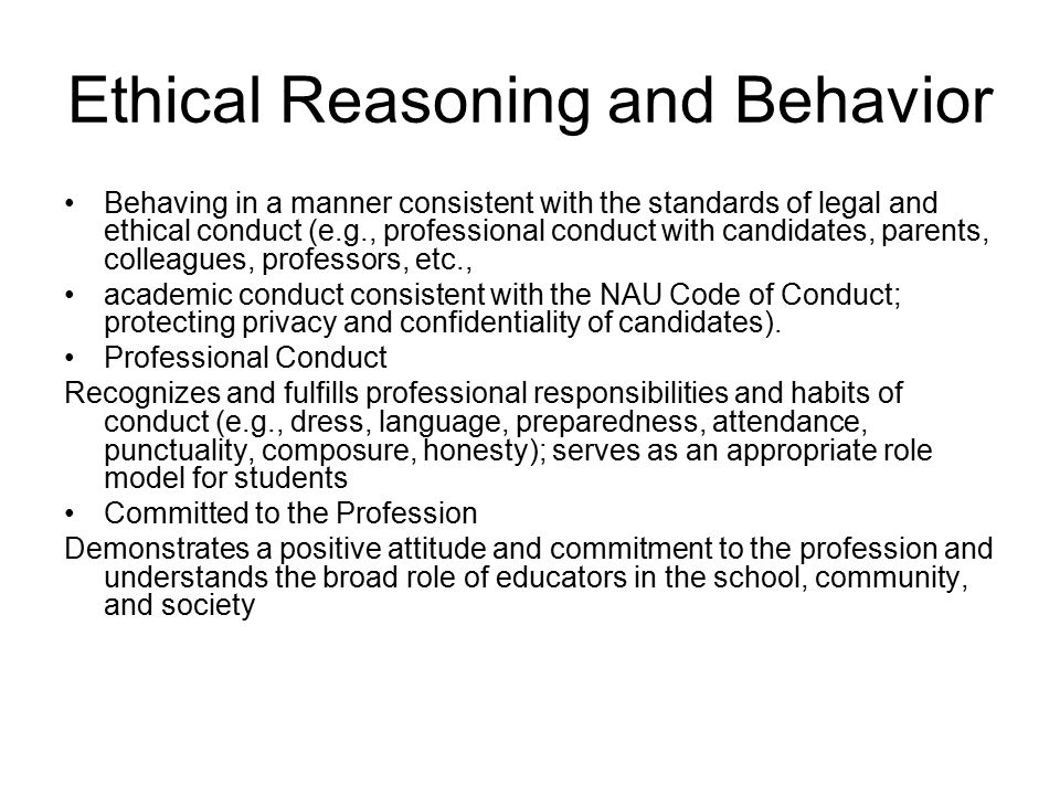 Ethical Reasoning and Behavior Behaving in a manner consistent with the standards of legal and ethical conduct (e.g., professional conduct with candidates, parents, colleagues, professors, etc., academic conduct consistent with the NAU Code of Conduct; protecting privacy and confidentiality of candidates).