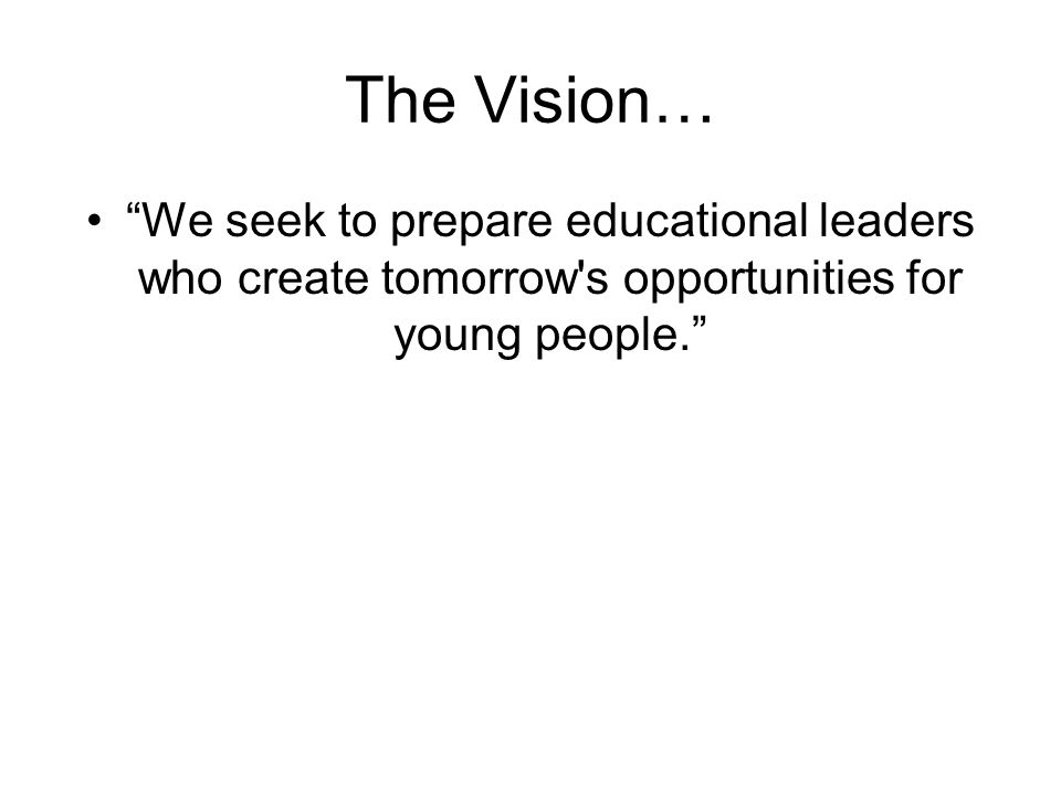 The Vision… We seek to prepare educational leaders who create tomorrow s opportunities for young people.