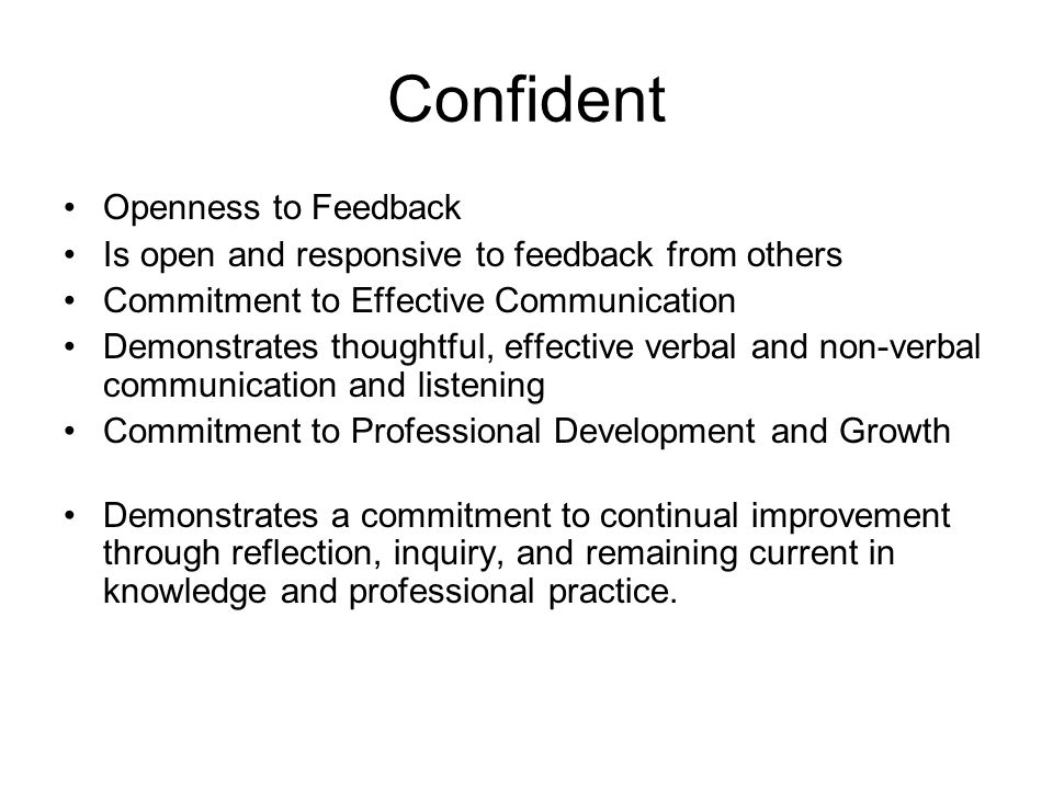 Confident Openness to Feedback Is open and responsive to feedback from others Commitment to Effective Communication Demonstrates thoughtful, effective verbal and non-verbal communication and listening Commitment to Professional Development and Growth Demonstrates a commitment to continual improvement through reflection, inquiry, and remaining current in knowledge and professional practice.