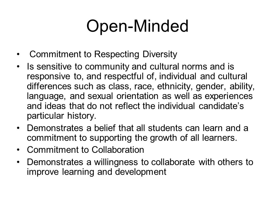 Open-Minded Commitment to Respecting Diversity Is sensitive to community and cultural norms and is responsive to, and respectful of, individual and cultural differences such as class, race, ethnicity, gender, ability, language, and sexual orientation as well as experiences and ideas that do not reflect the individual candidate's particular history.