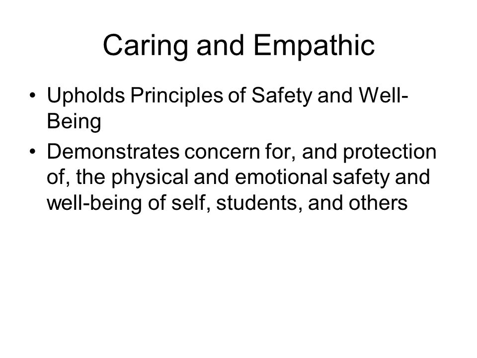 Caring and Empathic Upholds Principles of Safety and Well- Being Demonstrates concern for, and protection of, the physical and emotional safety and well-being of self, students, and others