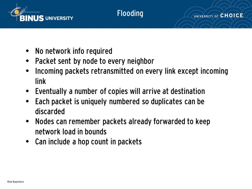 Bina Nusantara Flooding No network info required Packet sent by node to every neighbor Incoming packets retransmitted on every link except incoming link Eventually a number of copies will arrive at destination Each packet is uniquely numbered so duplicates can be discarded Nodes can remember packets already forwarded to keep network load in bounds Can include a hop count in packets