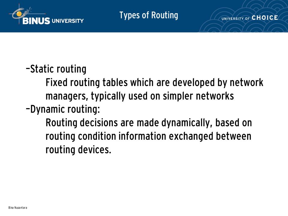 Bina Nusantara – Static routing Fixed routing tables which are developed by network managers, typically used on simpler networks – Dynamic routing: Routing decisions are made dynamically, based on routing condition information exchanged between routing devices.