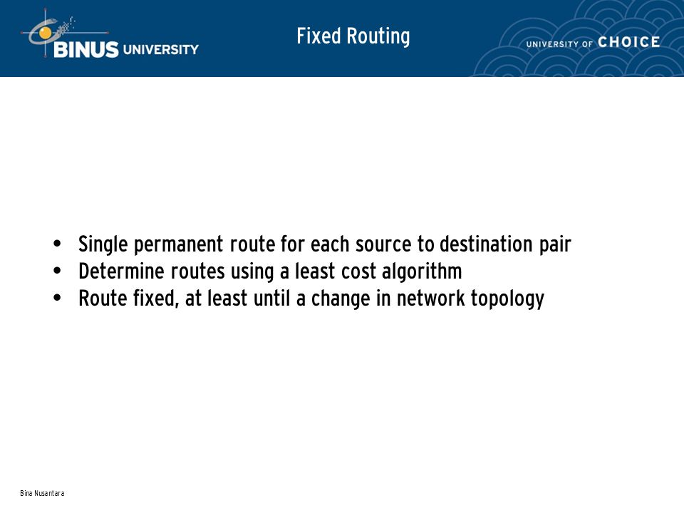 Bina Nusantara Fixed Routing Single permanent route for each source to destination pair Determine routes using a least cost algorithm Route fixed, at least until a change in network topology