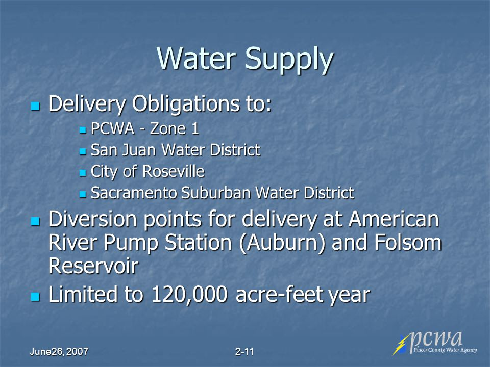 June26, Water Supply Delivery Obligations to: Delivery Obligations to: PCWA - Zone 1 PCWA - Zone 1 San Juan Water District San Juan Water District City of Roseville City of Roseville Sacramento Suburban Water District Sacramento Suburban Water District Diversion points for delivery at American River Pump Station (Auburn) and Folsom Reservoir Diversion points for delivery at American River Pump Station (Auburn) and Folsom Reservoir Limited to 120,000 acre-feet year Limited to 120,000 acre-feet year