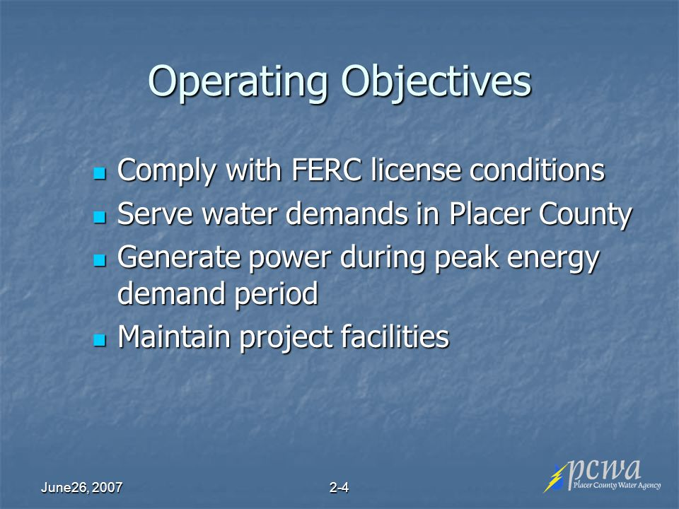 June26, Operating Objectives Comply with FERC license conditions Comply with FERC license conditions Serve water demands in Placer County Serve water demands in Placer County Generate power during peak energy demand period Generate power during peak energy demand period Maintain project facilities Maintain project facilities
