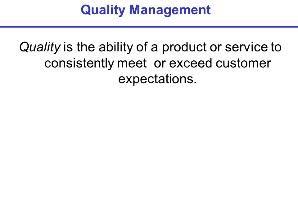 Quality is the ability of a product or service to consistently meet or exceed customer expectations.