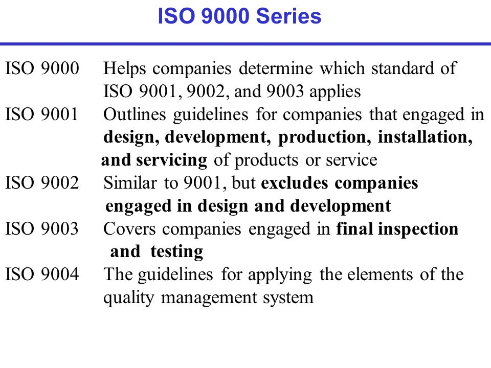 ISO 9000Helps companies determine which standard of ISO 9001, 9002, and 9003 applies ISO 9001Outlines guidelines for companies that engaged in design, development, production, installation, and servicing of products or service ISO 9002Similar to 9001, but excludes companies engaged in design and development ISO 9003Covers companies engaged in final inspection and testing ISO 9004The guidelines for applying the elements of the quality management system ISO 9000 Series