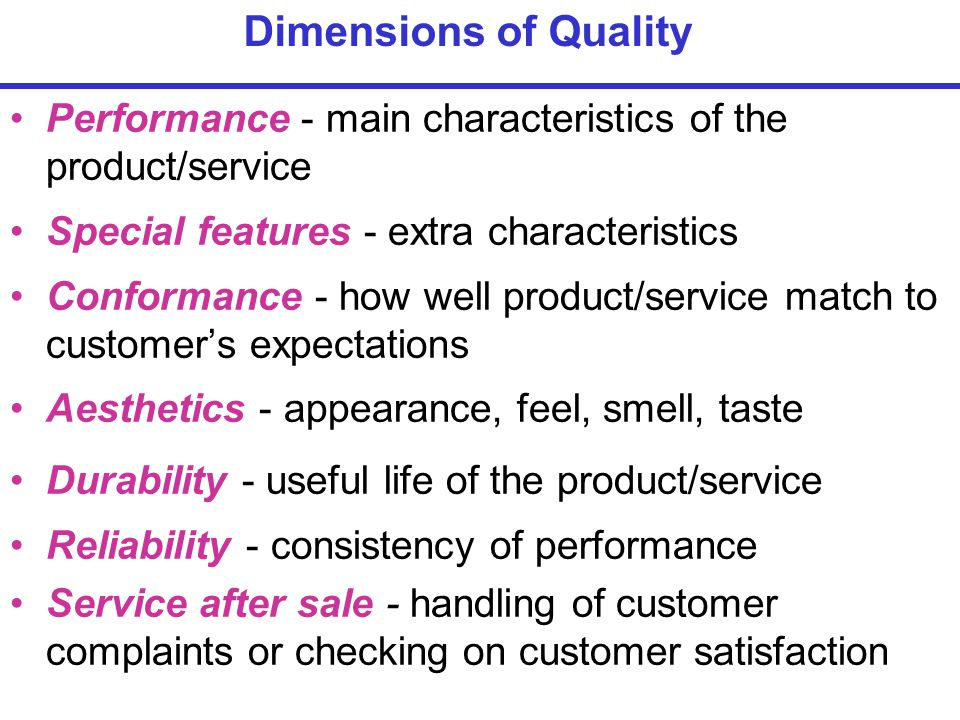 Performance - main characteristics of the product/service Special features - extra characteristics Conformance - how well product/service match to customer's expectations Aesthetics - appearance, feel, smell, taste Durability - useful life of the product/service Reliability - consistency of performance Service after sale - handling of customer complaints or checking on customer satisfaction Dimensions of Quality