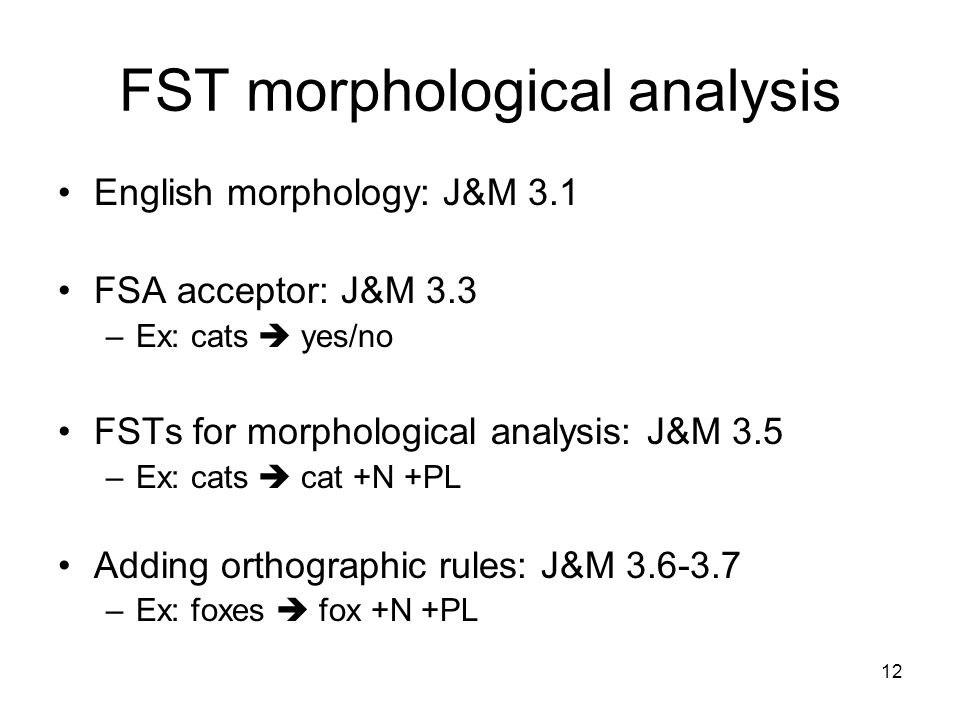 12 FST morphological analysis English morphology: J&M 3.1 FSA acceptor: J&M 3.3 –Ex: cats  yes/no FSTs for morphological analysis: J&M 3.5 –Ex: cats  cat +N +PL Adding orthographic rules: J&M –Ex: foxes  fox +N +PL