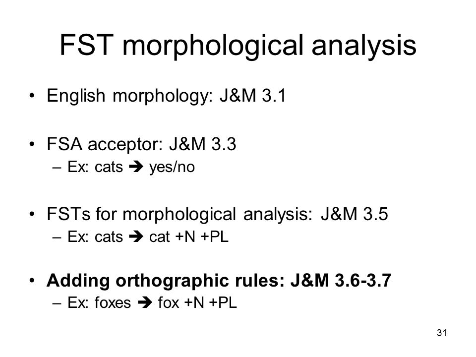 31 FST morphological analysis English morphology: J&M 3.1 FSA acceptor: J&M 3.3 –Ex: cats  yes/no FSTs for morphological analysis: J&M 3.5 –Ex: cats  cat +N +PL Adding orthographic rules: J&M –Ex: foxes  fox +N +PL
