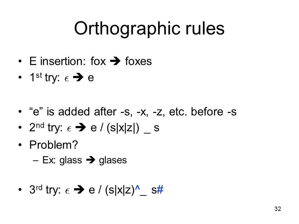 32 Orthographic rules E insertion: fox  foxes 1 st try: ²  e e is added after -s, -x, -z, etc.