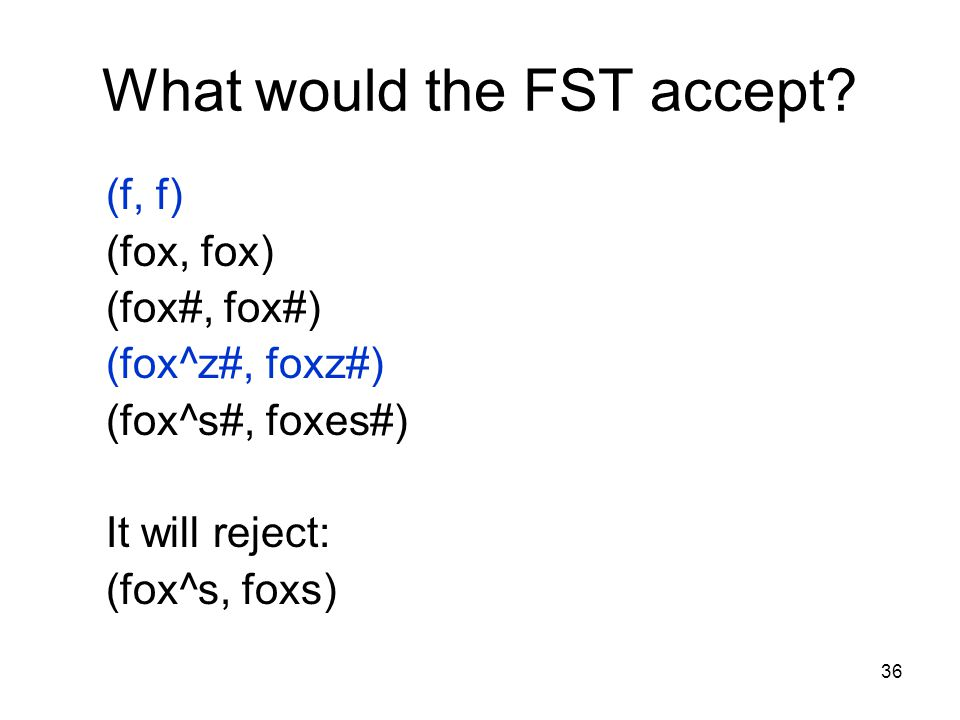 36 What would the FST accept.