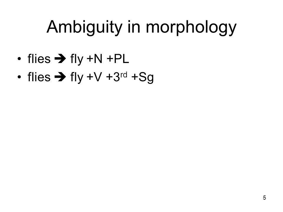 5 Ambiguity in morphology flies  fly +N +PL flies  fly +V +3 rd +Sg