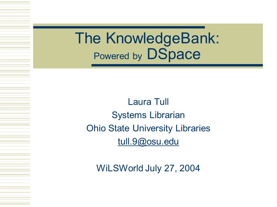 The KnowledgeBank: Powered by DSpace Laura Tull Systems Librarian Ohio State University Libraries WiLSWorld July 27, 2004