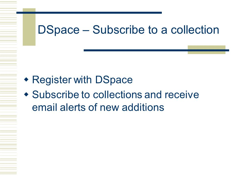 DSpace – Subscribe to a collection  Register with DSpace  Subscribe to collections and receive  alerts of new additions
