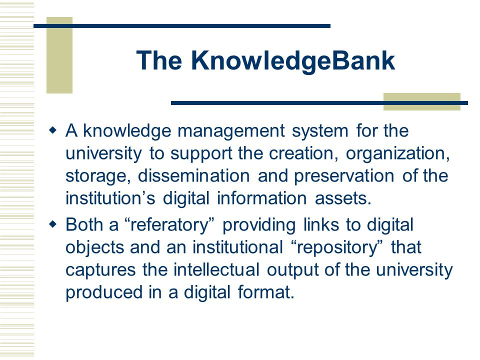 The KnowledgeBank  A knowledge management system for the university to support the creation, organization, storage, dissemination and preservation of the institution's digital information assets.