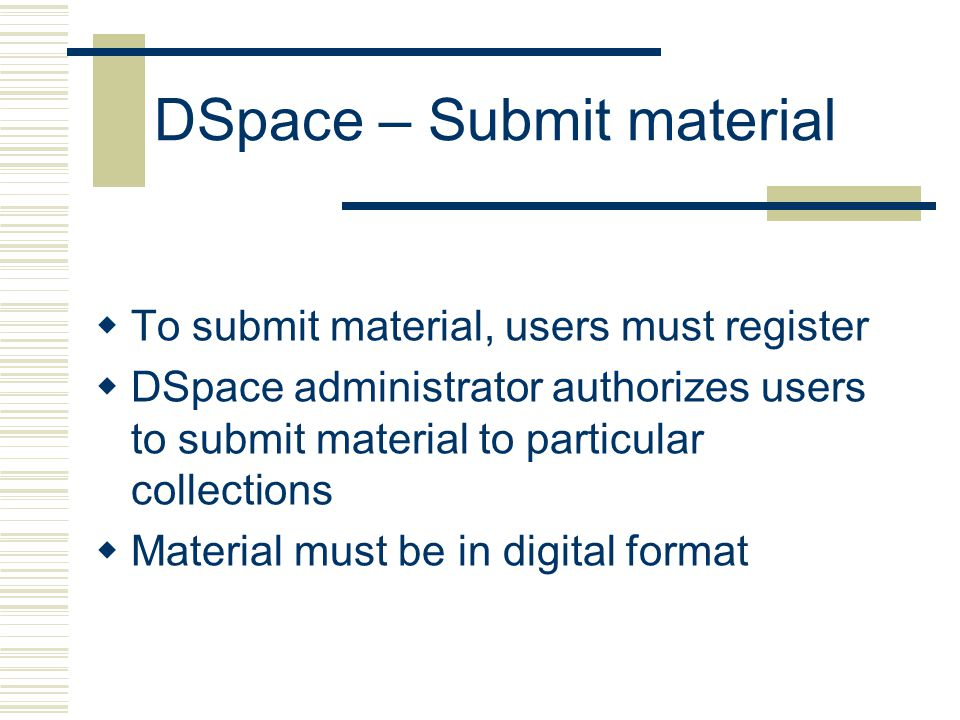 DSpace – Submit material  To submit material, users must register  DSpace administrator authorizes users to submit material to particular collections  Material must be in digital format