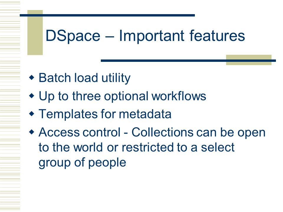 DSpace – Important features  Batch load utility  Up to three optional workflows  Templates for metadata  Access control - Collections can be open to the world or restricted to a select group of people
