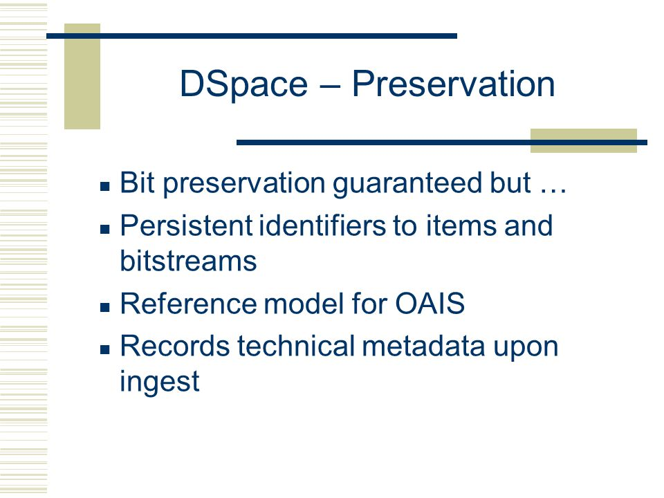 DSpace – Preservation Bit preservation guaranteed but … Persistent identifiers to items and bitstreams Reference model for OAIS Records technical metadata upon ingest