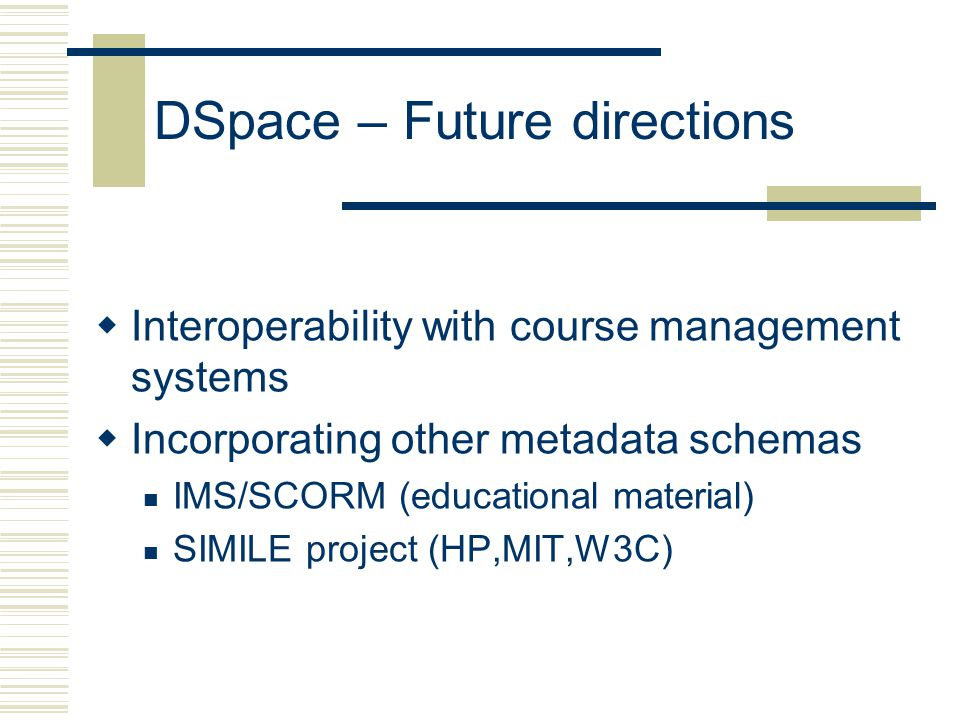 DSpace – Future directions  Interoperability with course management systems  Incorporating other metadata schemas IMS/SCORM (educational material) SIMILE project (HP,MIT,W3C)