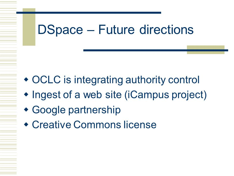 DSpace – Future directions  OCLC is integrating authority control  Ingest of a web site (iCampus project)  Google partnership  Creative Commons license