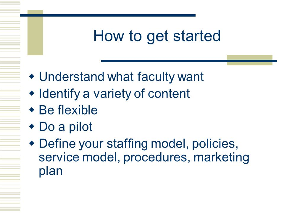 How to get started  Understand what faculty want  Identify a variety of content  Be flexible  Do a pilot  Define your staffing model, policies, service model, procedures, marketing plan