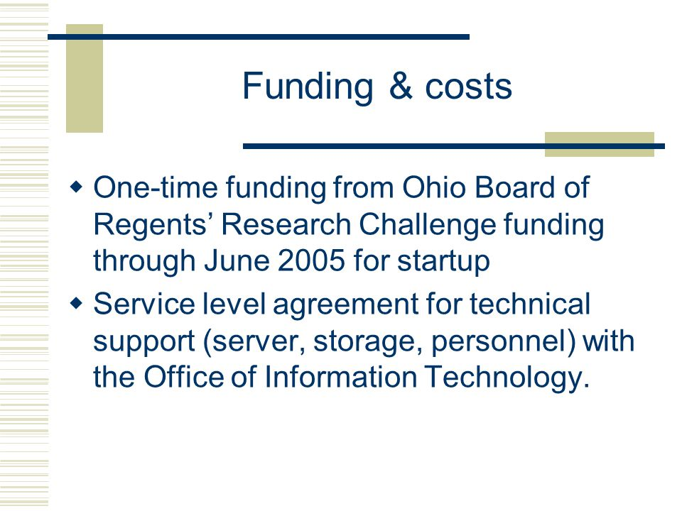 Funding & costs  One-time funding from Ohio Board of Regents' Research Challenge funding through June 2005 for startup  Service level agreement for technical support (server, storage, personnel) with the Office of Information Technology.