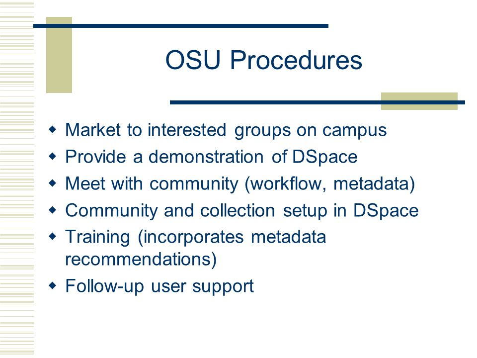 OSU Procedures  Market to interested groups on campus  Provide a demonstration of DSpace  Meet with community (workflow, metadata)  Community and collection setup in DSpace  Training (incorporates metadata recommendations)  Follow-up user support
