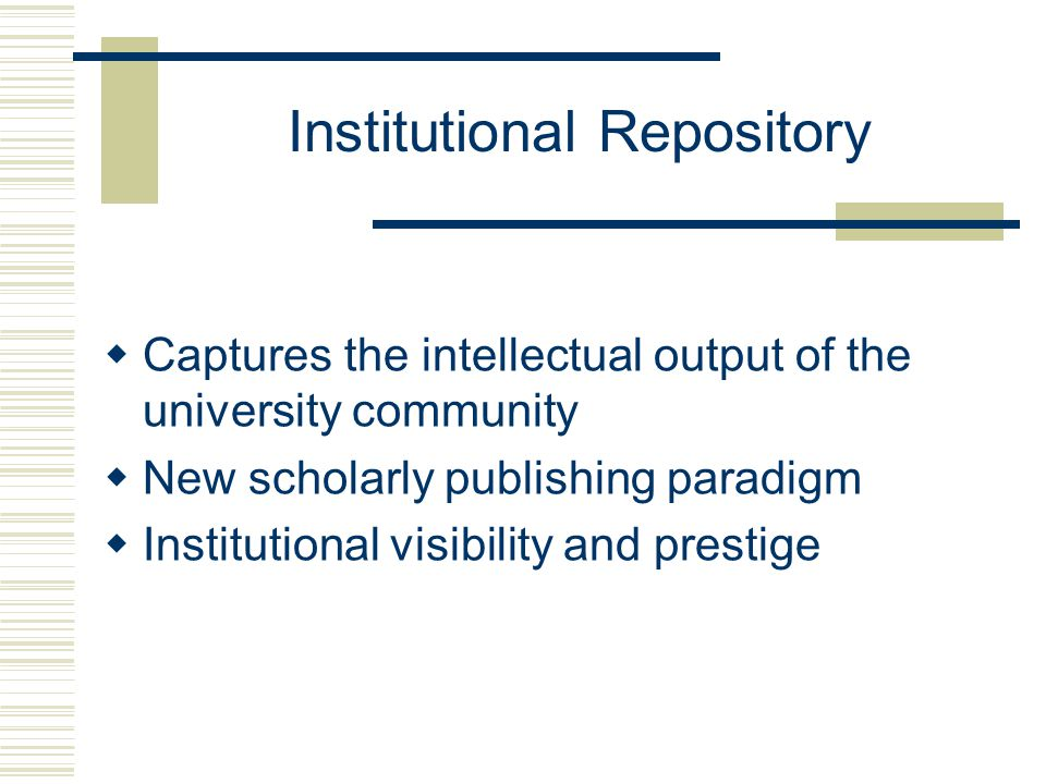 Institutional Repository  Captures the intellectual output of the university community  New scholarly publishing paradigm  Institutional visibility and prestige