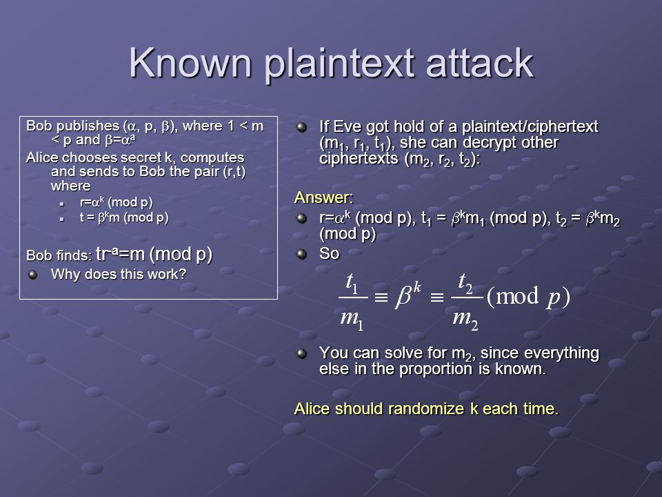 Known plaintext attack Bob publishes ( , p,  ), where 1 < m < p and  =  a Alice chooses secret k, computes and sends to Bob the pair (r,t) where r=  k (mod p) r=  k (mod p) t =  k m (mod p) t =  k m (mod p) Bob finds: tr -a =m (mod p) Why does this work.