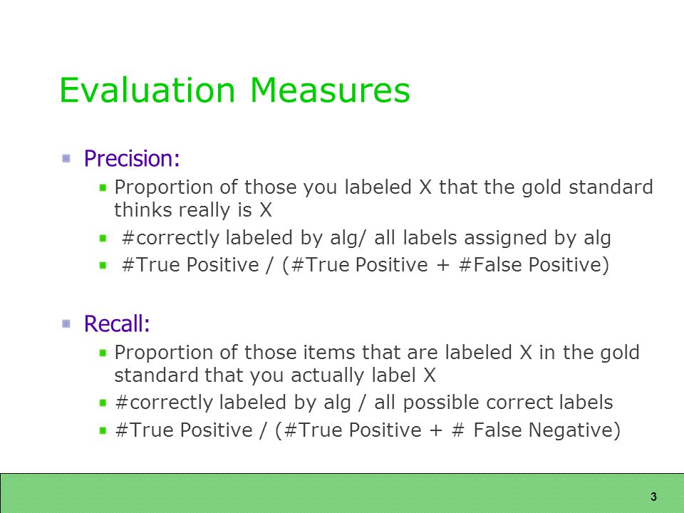 3 Precision: Proportion of those you labeled X that the gold standard thinks really is X #correctly labeled by alg/ all labels assigned by alg #True Positive / (#True Positive + #False Positive) Recall: Proportion of those items that are labeled X in the gold standard that you actually label X #correctly labeled by alg / all possible correct labels #True Positive / (#True Positive + # False Negative)