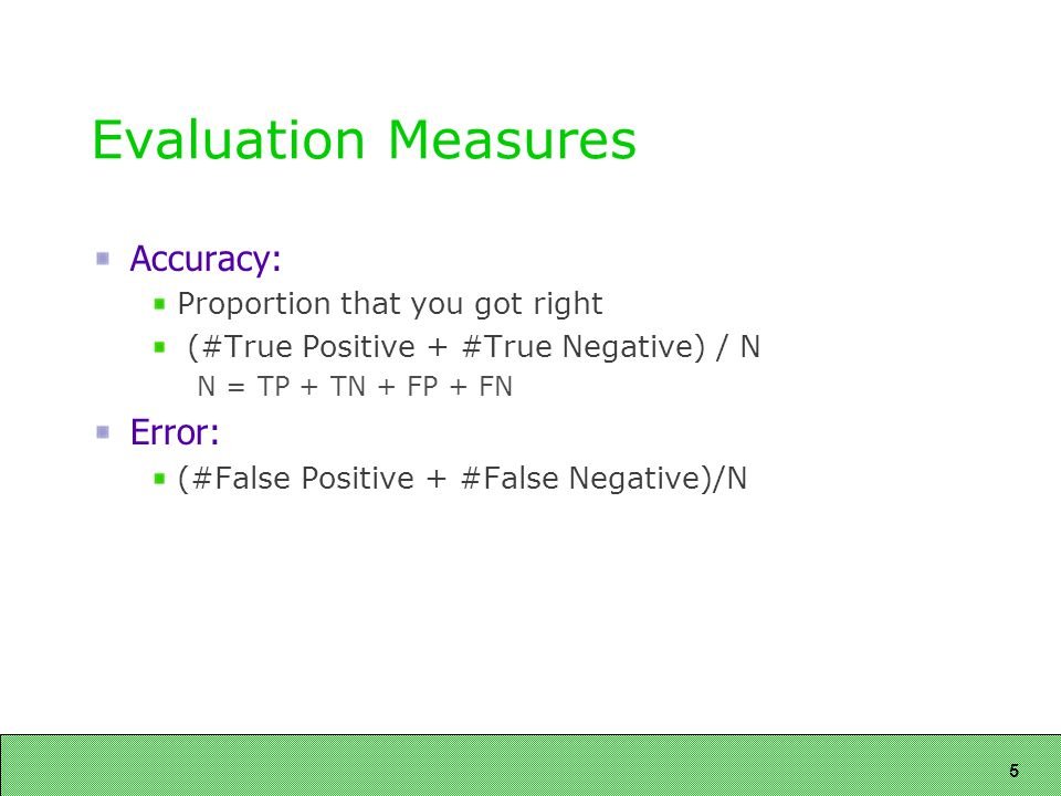 5 Evaluation Measures Accuracy: Proportion that you got right (#True Positive + #True Negative) / N N = TP + TN + FP + FN Error: (#False Positive + #False Negative)/N