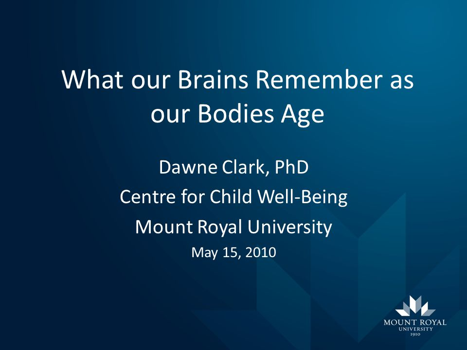 What our Brains Remember as our Bodies Age Dawne Clark, PhD Centre for Child Well-Being Mount Royal University May 15, 2010