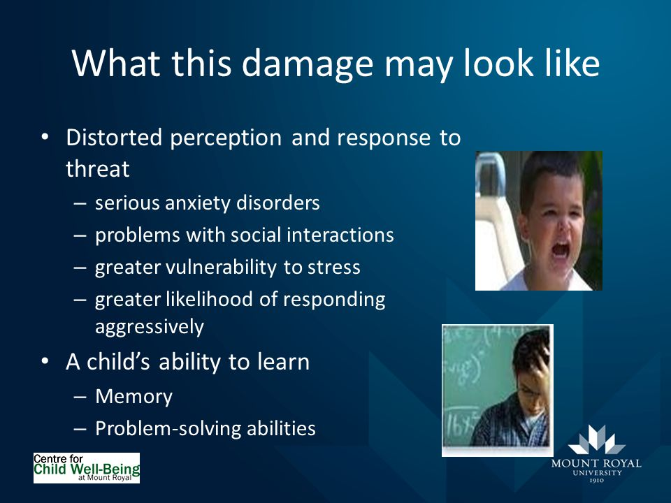 What this damage may look like Distorted perception and response to threat – serious anxiety disorders – problems with social interactions – greater vulnerability to stress – greater likelihood of responding aggressively A child's ability to learn – Memory – Problem-solving abilities